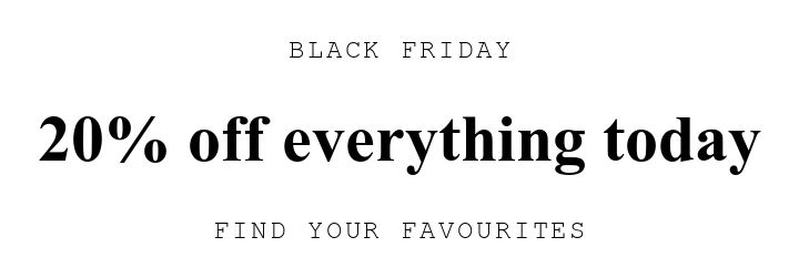 BLACK FRIDAY. 20% off everything today. FIND YOUR FAVOURITES.