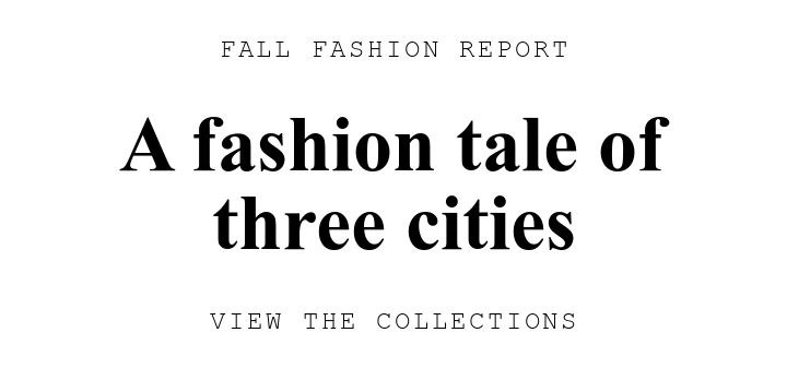 FALL FASHION REPORT. A fashion tale of three cities. VIEW THE COLLECTIONS.