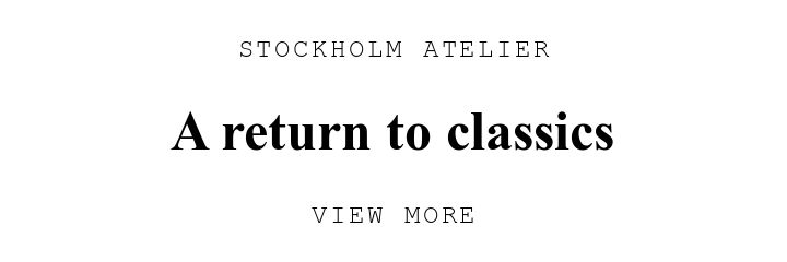 STOCKHOLM ATELIER. A return to classics. VIEW MORE.