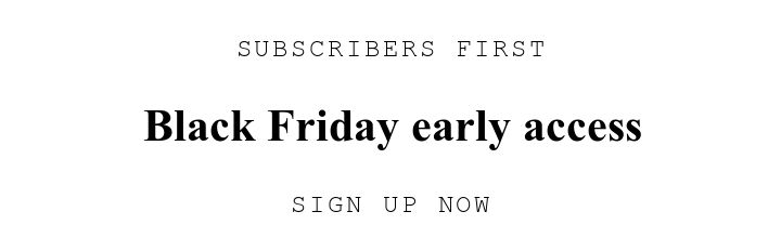 SUBSCRIBERS FIRST. Black Friday early access. SIGN UP NOW.