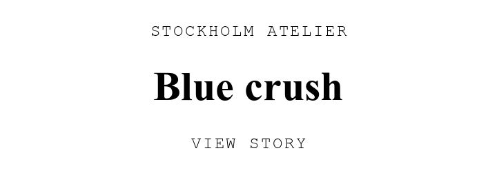STOCKHOLM ATELIER. Blue crush. VIEW STORY.