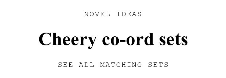 NOVEL IDEAS. Cheery co-ord sets. SEE ALL MATCHING SETS.