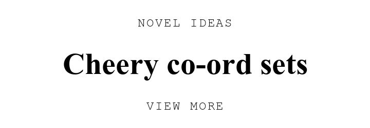 NOVEL IDEAS. Cheery co-ord sets. VIEW MORE.