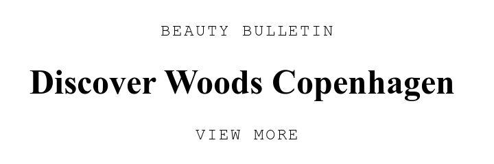 BEAUTY BULLETIN. Discover Woods Copenhagen . VIEW MORE.