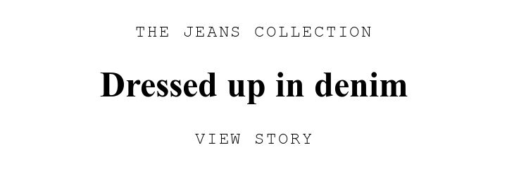 THE JEANS COLLECTION. Dressed up in denim. VIEW STORY.