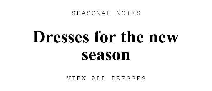 SEASONAL NOTES. Dresses for the new season. VIEW ALL DRESSES.