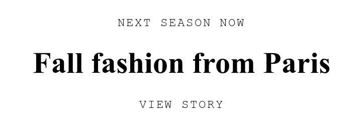 NEXT SEASON NOW. Fall fashion from Paris. VIEW STORY.