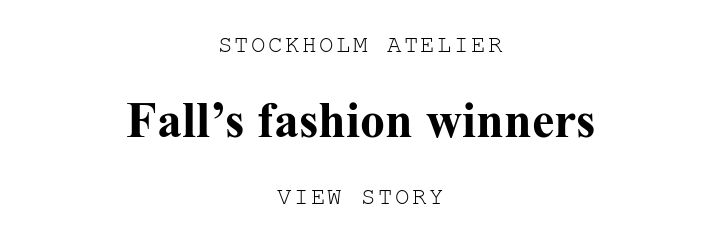 STOCKHOLM ATELIER. Fall's fashion winners. VIEW STORY.