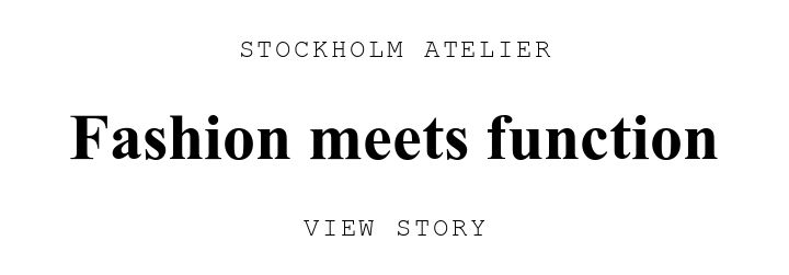 STOCKHOLM ATELIER. Fashion meets function. VIEW STORY
