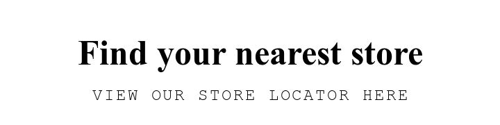 Find your nearest store. VIEW OUR STORE LOCATOR HERE.