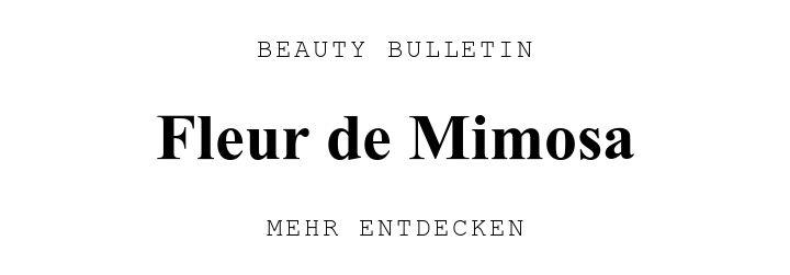 BEAUTY BULLETIN. Fleur de Mimosa. MEHR ENTDECKEN.