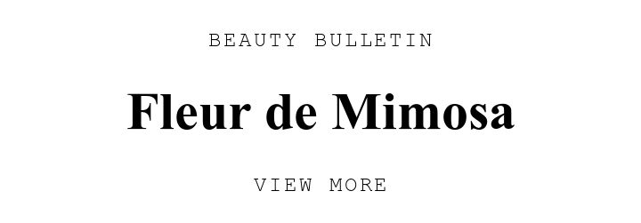 BEAUTY BULLETIN. Fleur de Mimosa. VIEW MORE.