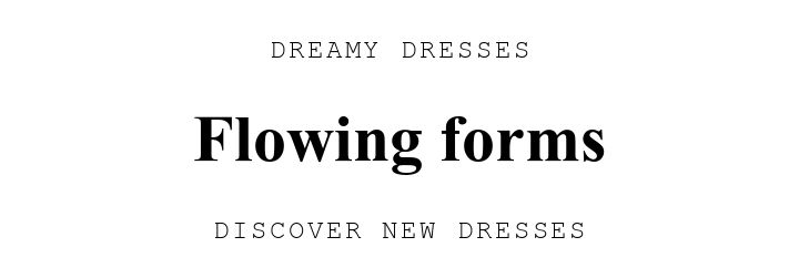 DREAMY DRESSES. Flowing forms. DISCOVER NEW DRESSES.