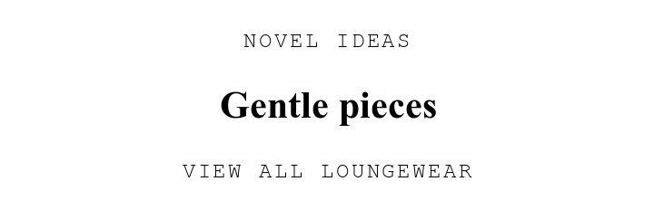 NOVEL IDEAS. Gentle pieces. VIEW ALL LOUNGEWEAR.