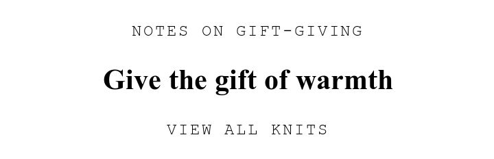 NOTES ON GIFT-GIVING. Give the gift of warmth. VIEW ALL KNITS.