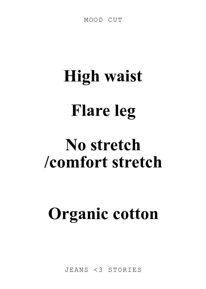 MOOD CUT. High waist\n\nFlare leg\n\nNo stretch\n/comfort stretch\n\n\nOrganic cotton. JEANS U0026lt;3 STORIES.