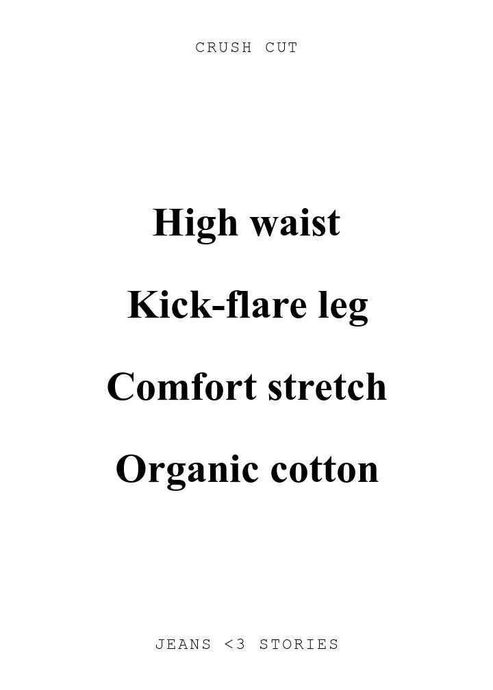 CRUSH CUT. High waist\n\nKick-flare leg\n\nComfort stretch\n\nOrganic cotton. JEANS U0026lt;3 STORIES.