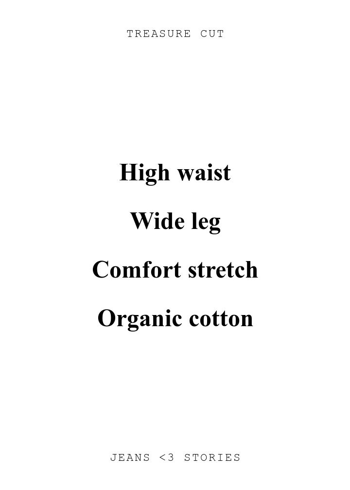 TREASURE CUT. High waist\n\nWide leg\n\nComfort stretch\n\nOrganic cotton. JEANS U0026lt;3 STORIES.