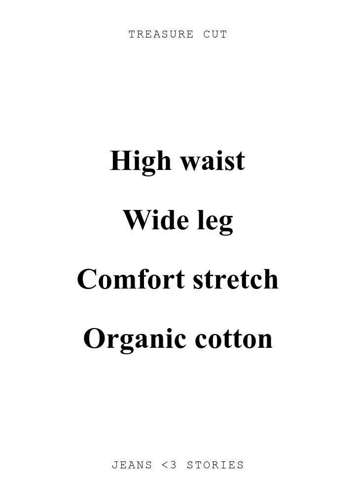 TREASURE CUT. High waist\n\nWide leg\n\nComfort stretch\n\nOrganic cotton. JEANS U0026lt;3 STORIES.