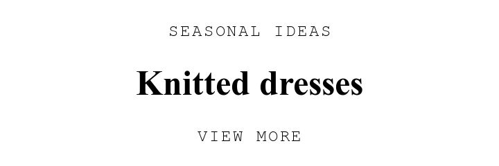 SEASONAL IDEAS. Knitted dresses. VIEW MORE.