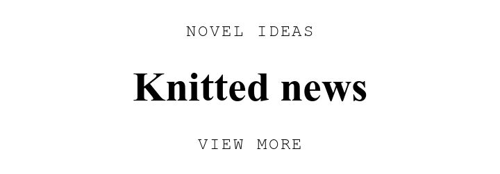 NOVEL IDEAS. Knitted news. VIEW MORE.