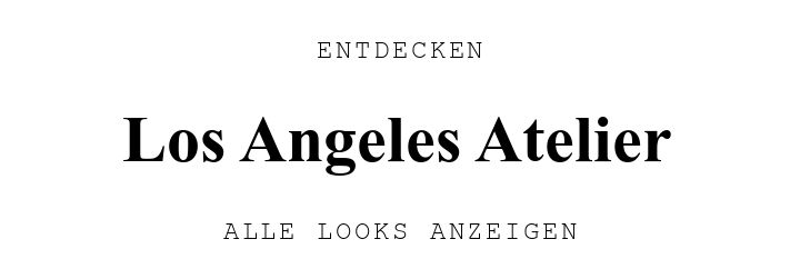 ENTDECKEN. Los Angeles Atelier. ALLE LOOKS ANZEIGEN.