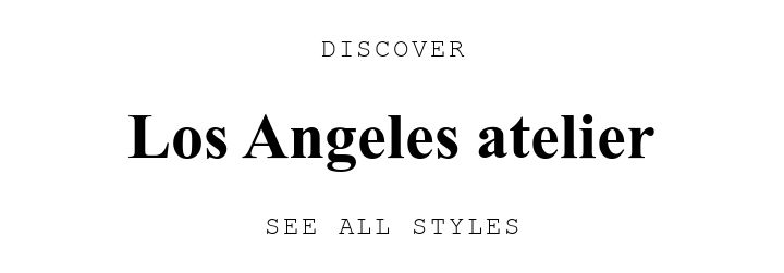 DISCOVER. Los Angeles atelier. SEE ALL STYLES.