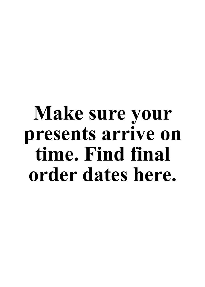 Make sure your presents arrive on time. Find final order dates here..