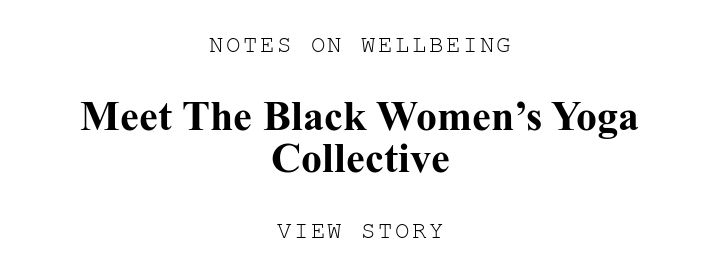 NOTES ON WELLBEING. Meet The Black Women's Yoga Collective. VIEW STORY.
