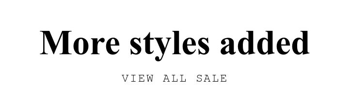 More styles added. VIEW ALL SALE.