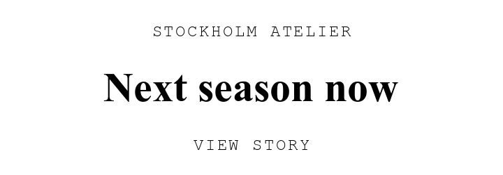 STOCKHOLM ATELIER. Next season now. VIEW STORY.