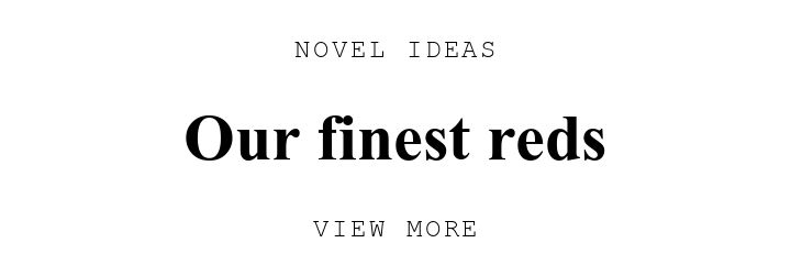 NOVEL IDEAS. Our finest reds. VIEW MORE.