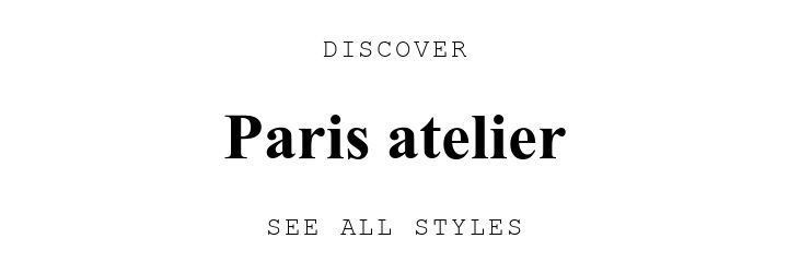 DISCOVER. Paris atelier. SEE ALL STYLES.