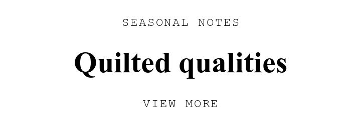 SEASONAL NOTES. Quilted qualities. VIEW MORE.
