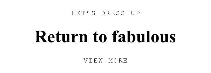 LET'S DRESS UP. Return to fabulous. VIEW MORE.