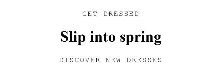 GET DRESSED. Slip into spring. DISCOVER NEW DRESSES.