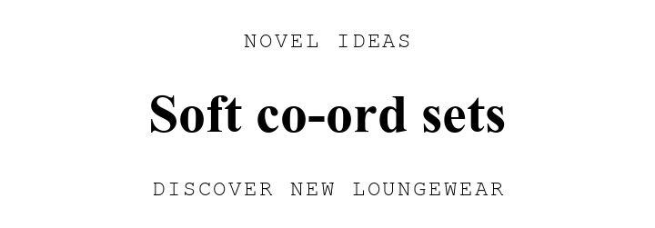 NOVEL IDEAS. Soft co-ord sets. DISCOVER NEW LOUNGEWEAR.