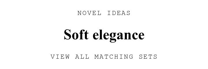 NOVEL IDEAS. Soft elegance. VIEW ALL MATCHING SETS.