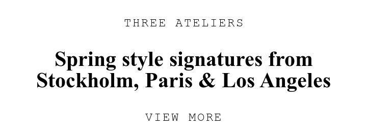 THREE ATELIERS. Spring style signatures from StockholmU002C Paris U0026amp; Los Angeles. VIEW MORE.