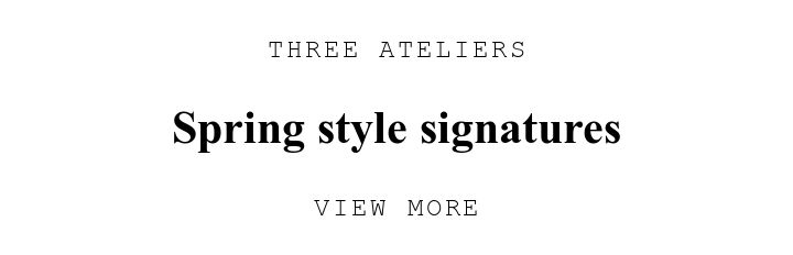 THREE ATELIERS. Spring style signatures. VIEW MORE.