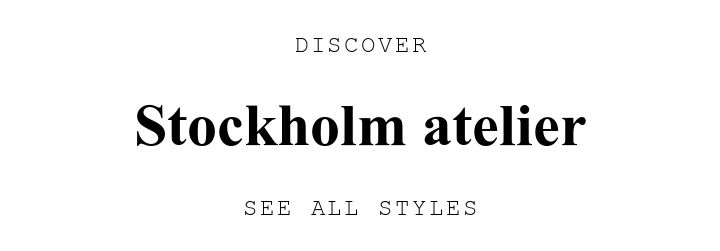 DISCOVER. Stockholm atelier. SEE ALL STYLES.