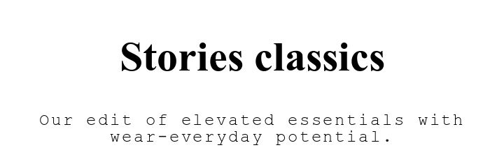 Stories classics. Our edit of elevated essentials with wear-everyday potential..