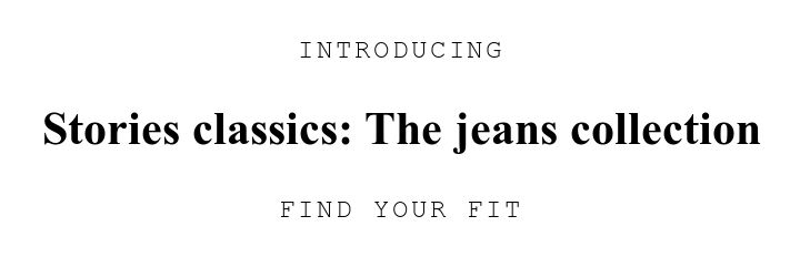 INTRODUCING. Stories classics: The jeans collection. FIND YOUR FIT.