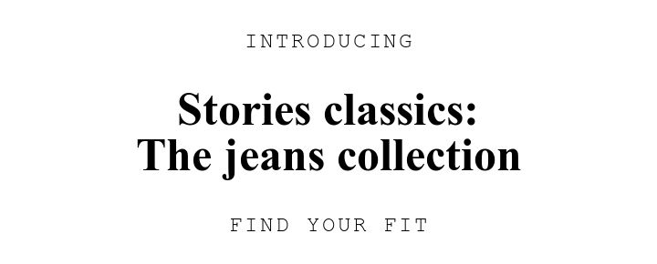 INTRODUCING. Stories classics:\nThe jeans collection. FIND YOUR FIT.