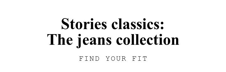 Stories classics:\nThe jeans collection. FIND YOUR FIT.