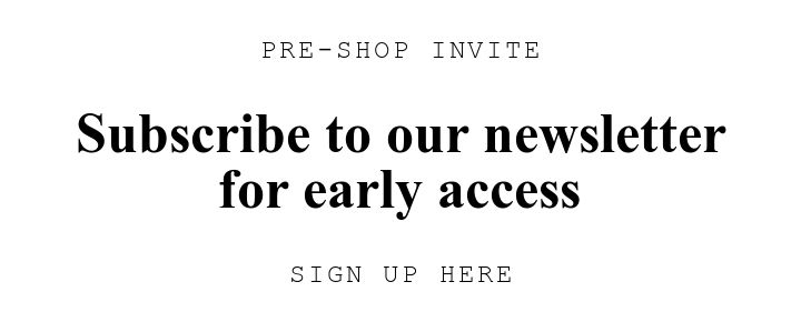 PRE-SHOP INVITE. Subscribe to our newsletter for early access. SIGN UP HERE.