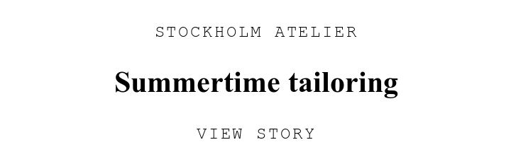 STOCKHOLM ATELIER. Summertime tailoring. VIEW STORY.