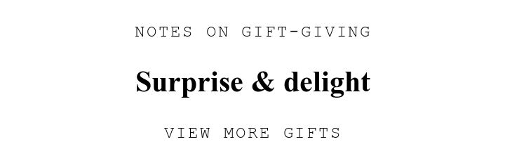 NOTES ON GIFT-GIVING. Surprise U0026amp; delight. VIEW MORE GIFTS.