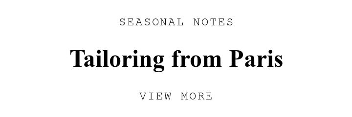 SEASONAL NOTES. Tailoring from Paris. VIEW MORE.