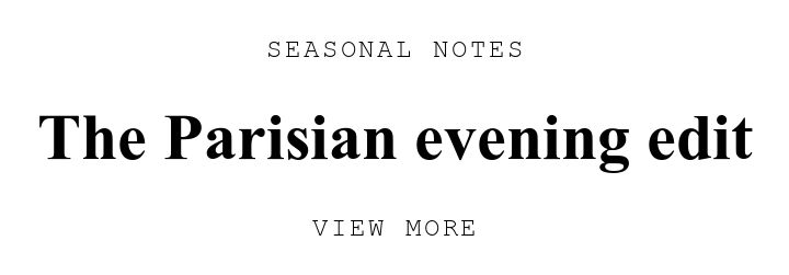 SEASONAL NOTES. The Parisian evening edit. VIEW MORE.
